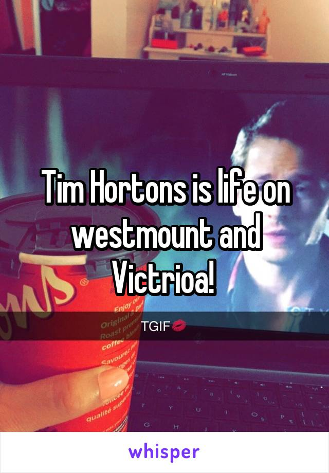 Tim Hortons is life on westmount and Victrioa!