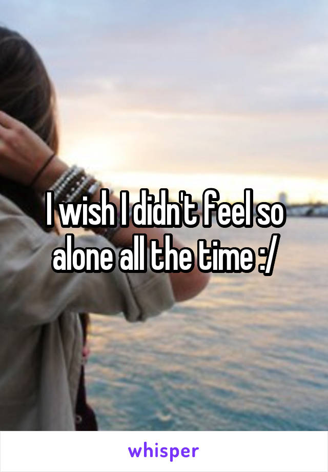 I wish I didn't feel so alone all the time :/