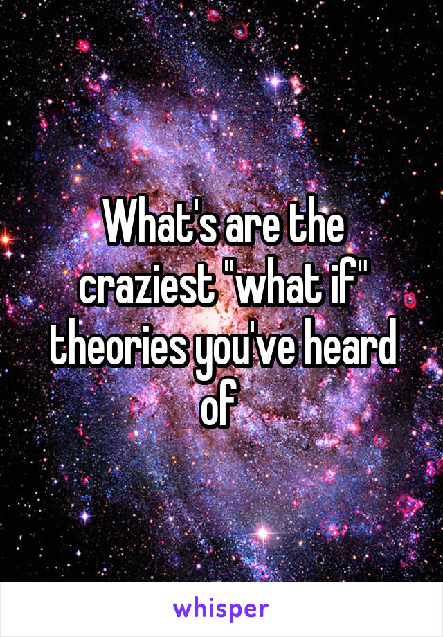 """What's are the craziest """"what if"""" theories you've heard of"""