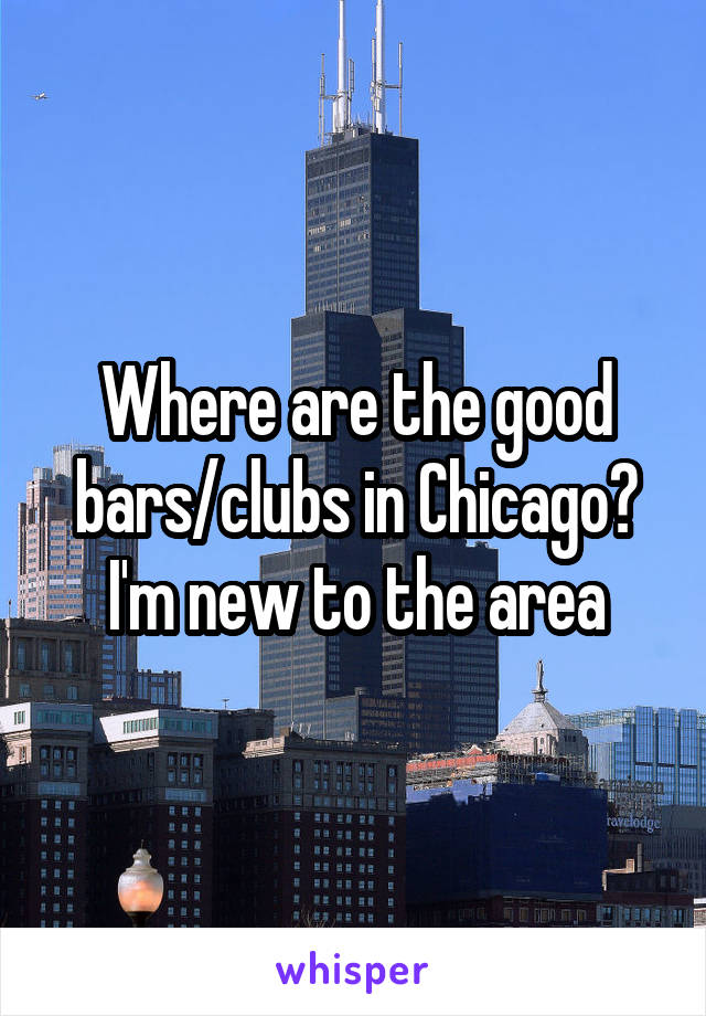 Where are the good bars/clubs in Chicago? I'm new to the area