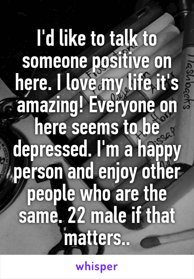 I'd like to talk to someone positive on here. I love my life it's amazing! Everyone on here seems to be depressed. I'm a happy person and enjoy other people who are the same. 22 male if that matters..