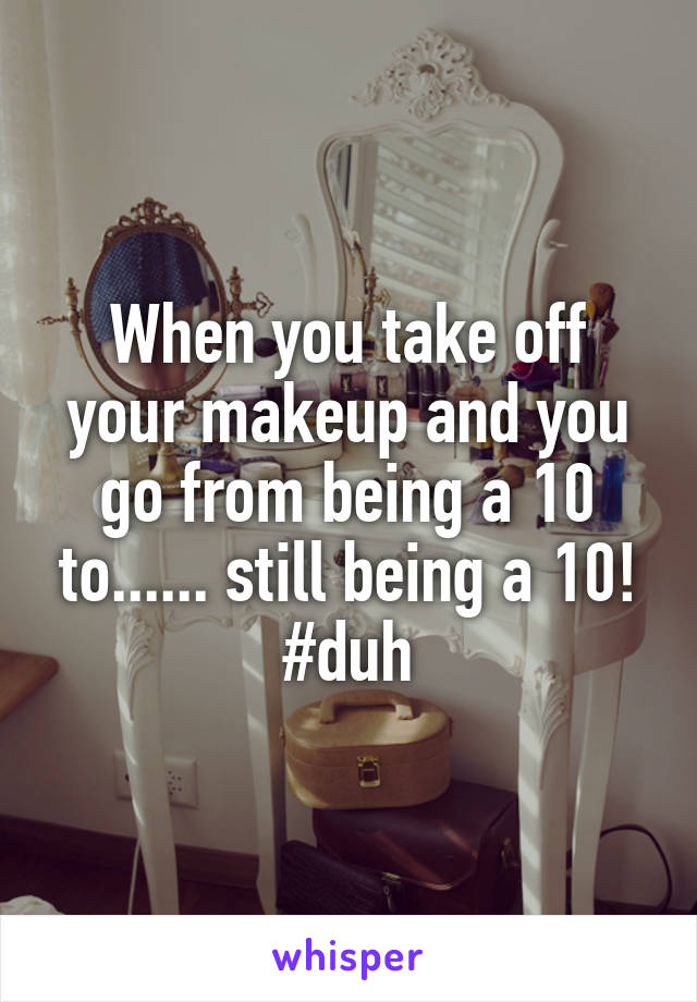 When you take off your makeup and you go from being a 10 to...... still being a 10! #duh