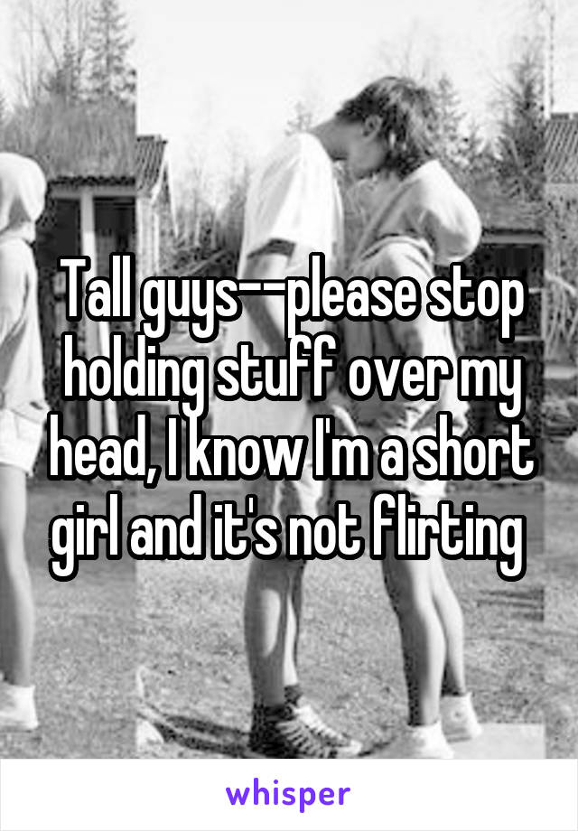 Tall guys--please stop holding stuff over my head, I know I'm a short girl and it's not flirting