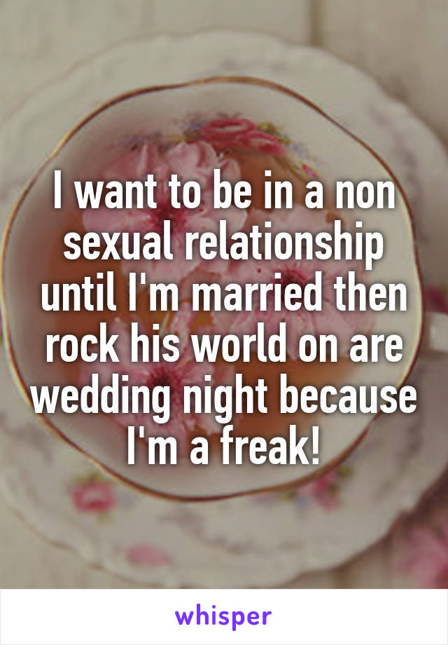 I want to be in a non sexual relationship until I'm married then rock his world on are wedding night because I'm a freak!