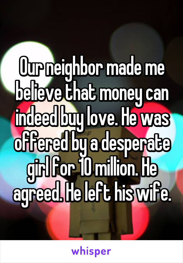 Our neighbor made me believe that money can indeed buy love. He was offered by a desperate girl for 10 million. He agreed. He left his wife.