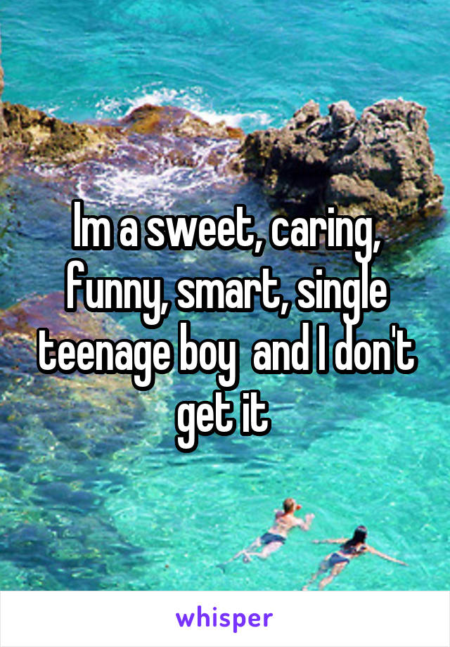Im a sweet, caring, funny, smart, single teenage boy  and I don't get it