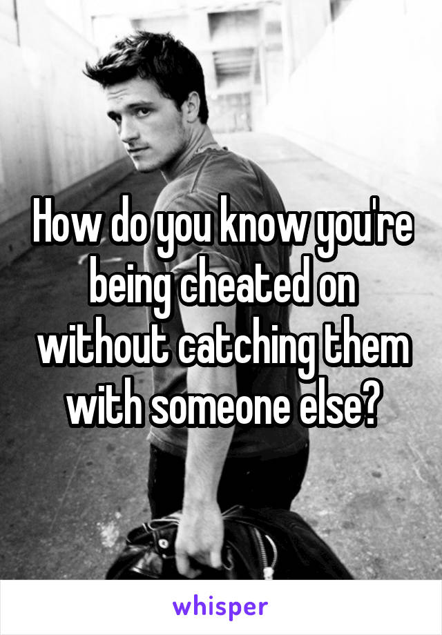 How do you know you're being cheated on without catching them with someone else?