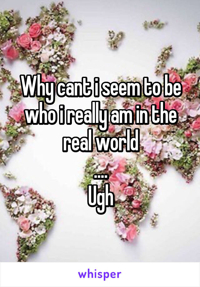 Why cant i seem to be who i really am in the real world .... Ugh