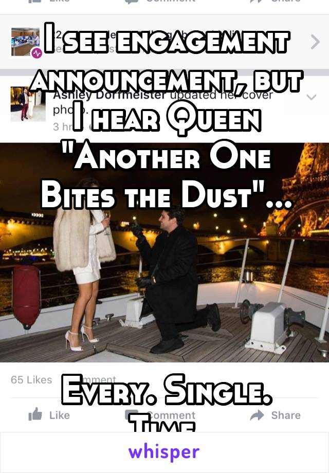 "I see engagement announcement, but I hear Queen ""Another One Bites the Dust""...     Every. Single. Time."