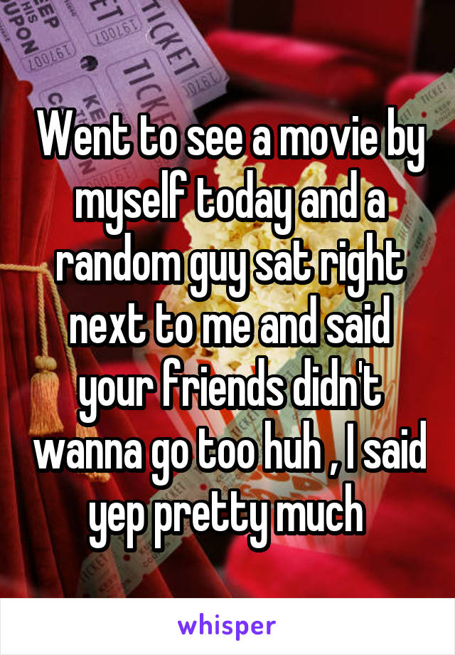 Went to see a movie by myself today and a random guy sat right next to me and said your friends didn't wanna go too huh , I said yep pretty much