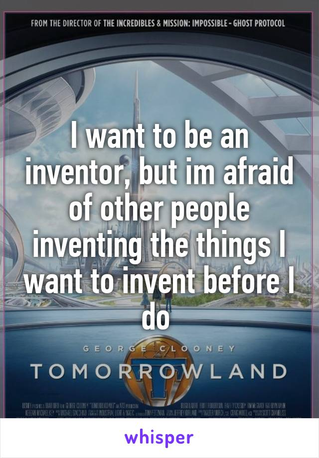 I want to be an inventor, but im afraid of other people inventing the things I want to invent before I do
