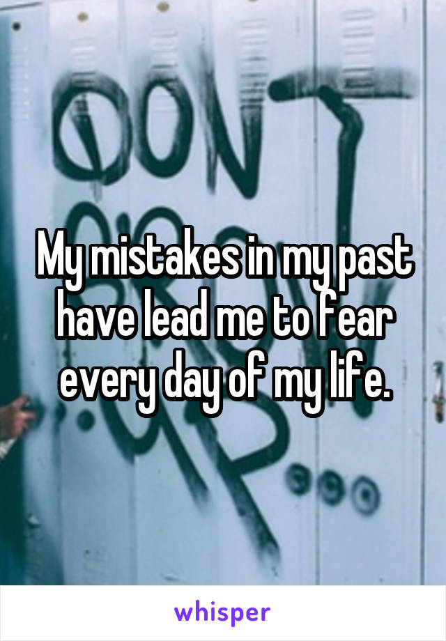 My mistakes in my past have lead me to fear every day of my life.