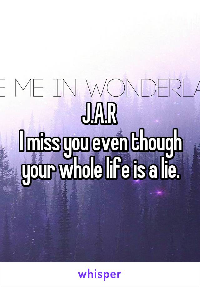 J.A.R  I miss you even though your whole life is a lie.