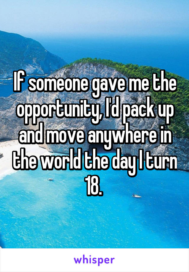 If someone gave me the opportunity, I'd pack up and move anywhere in the world the day I turn 18.