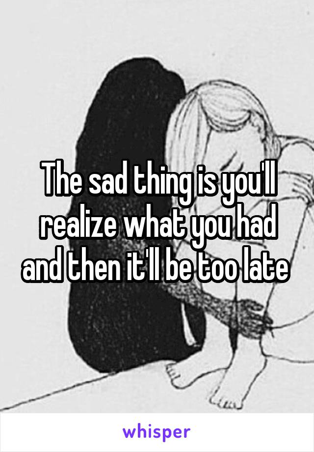 The sad thing is you'll realize what you had and then it'll be too late