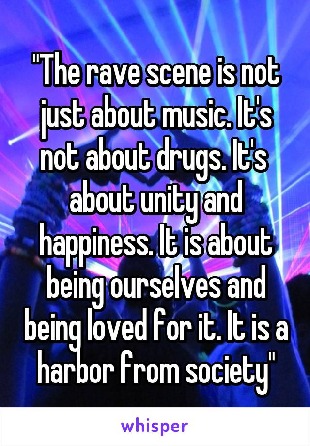 """The rave scene is not just about music. It's not about drugs. It's  about unity and happiness. It is about being ourselves and being loved for it. It is a harbor from society"""