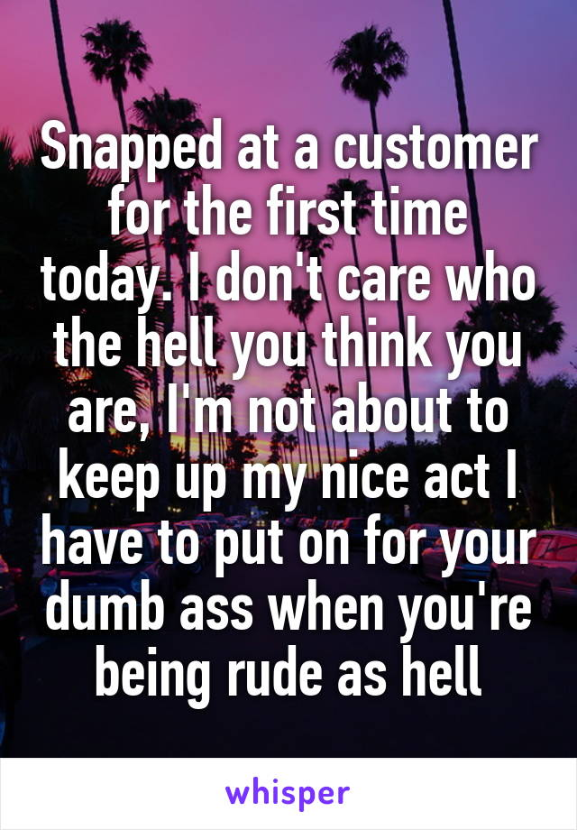 Snapped at a customer for the first time today. I don't care who the hell you think you are, I'm not about to keep up my nice act I have to put on for your dumb ass when you're being rude as hell