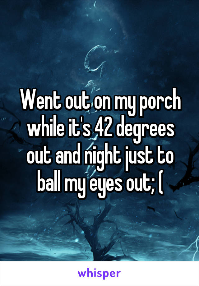 Went out on my porch while it's 42 degrees out and night just to ball my eyes out; (