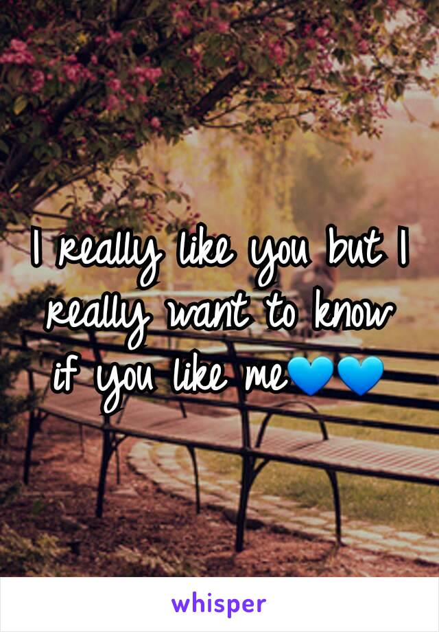 I really like you but I really want to know if you like me💙💙