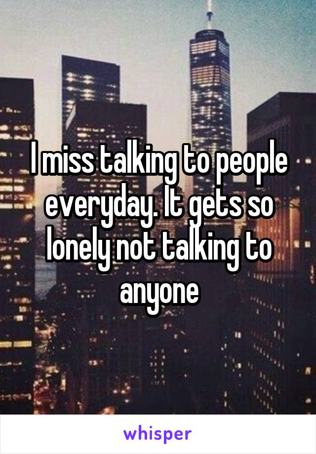 I miss talking to people everyday. It gets so lonely not talking to anyone