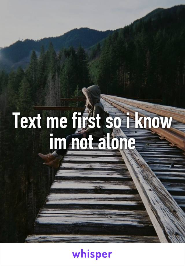 Text me first so i know im not alone
