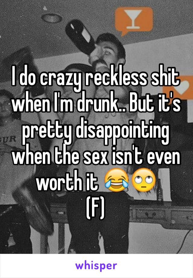 I do crazy reckless shit when I'm drunk.. But it's pretty disappointing when the sex isn't even worth it 😂🙄 (F)