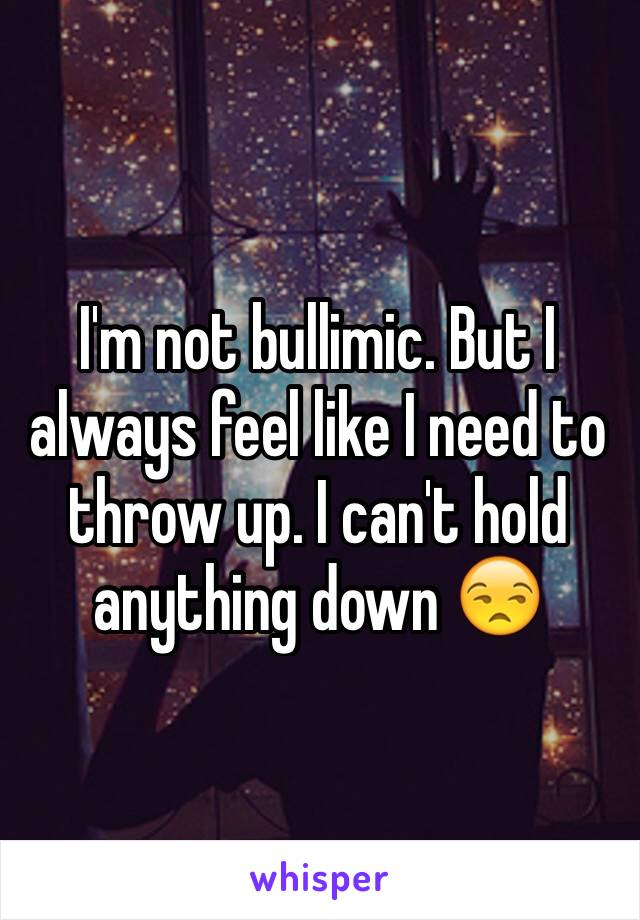 I'm not bullimic. But I always feel like I need to throw up. I can't hold anything down 😒