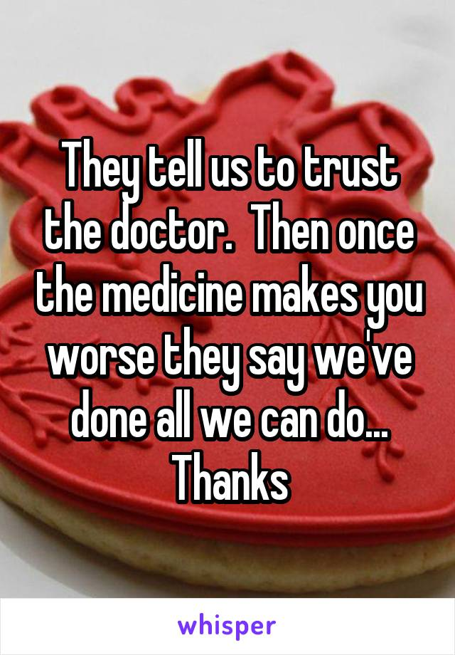 They tell us to trust the doctor.  Then once the medicine makes you worse they say we've done all we can do... Thanks