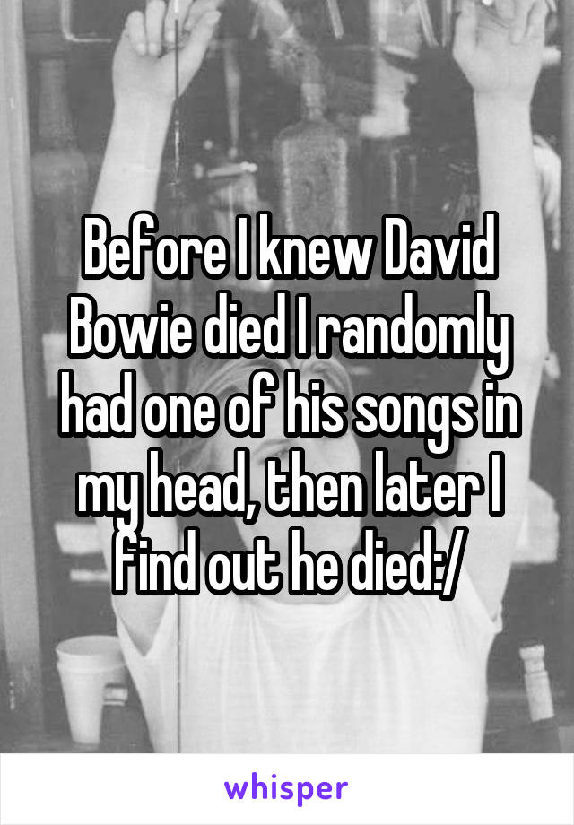 Before I knew David Bowie died I randomly had one of his songs in my head, then later I find out he died:/
