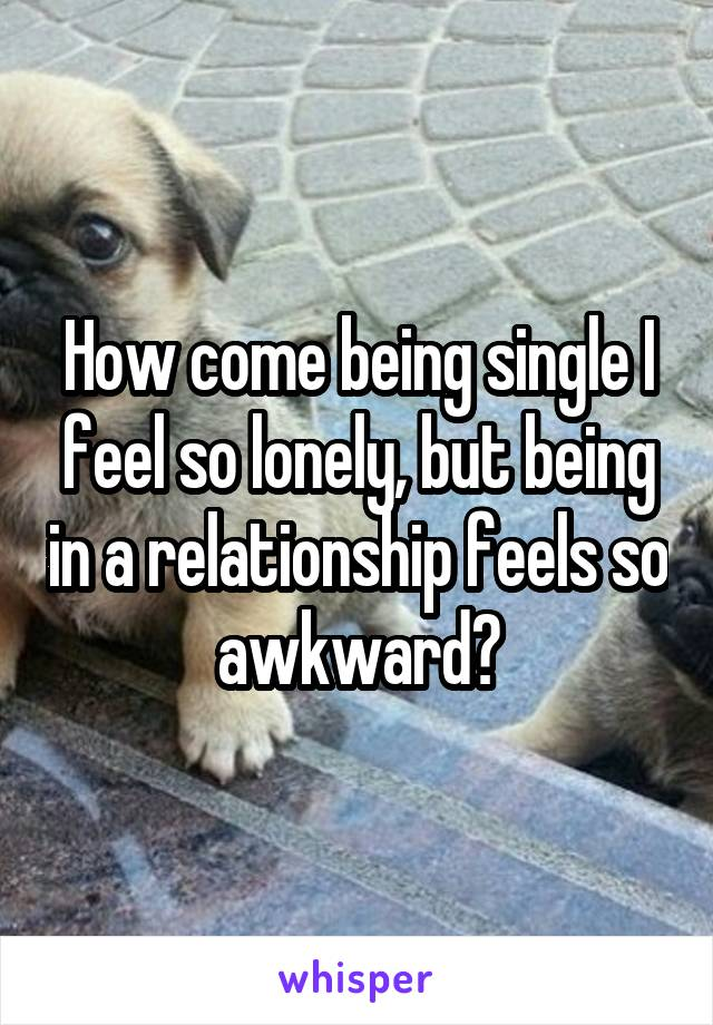 How come being single I feel so lonely, but being in a relationship feels so awkward?