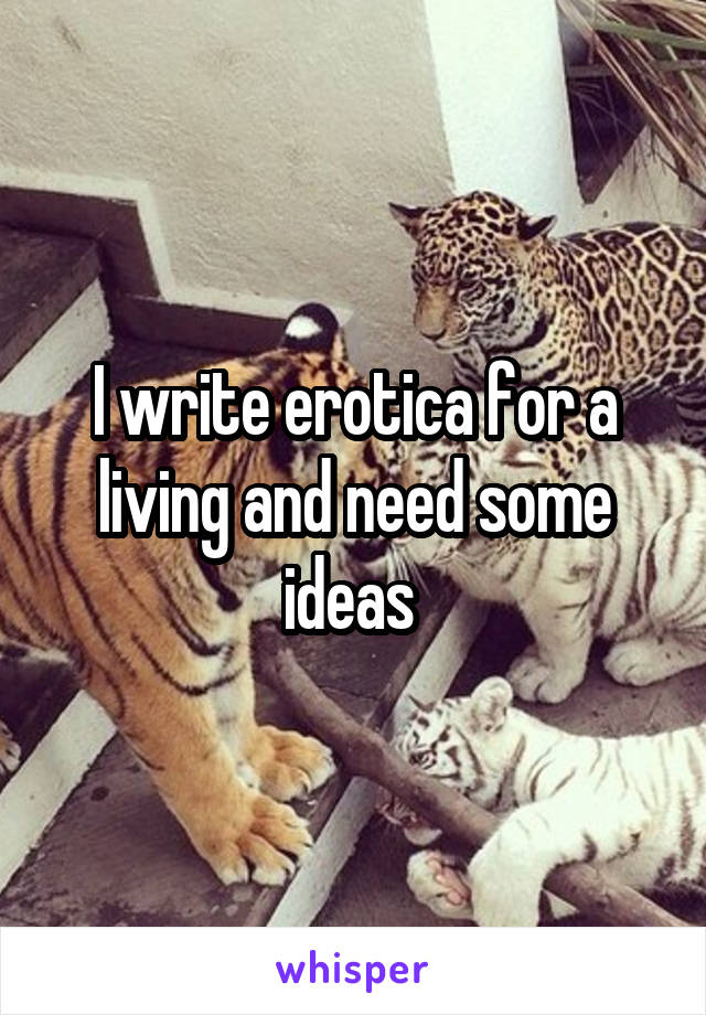 I write erotica for a living and need some ideas