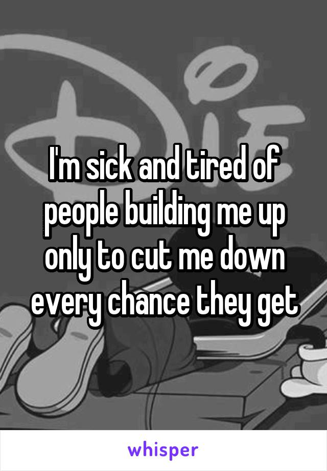 I'm sick and tired of people building me up only to cut me down every chance they get