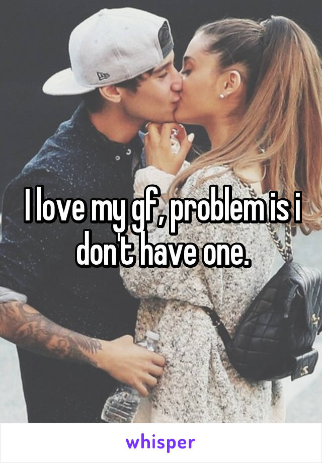 I love my gf, problem is i don't have one.