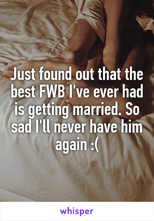 Just found out that the best FWB I've ever had is getting married. So sad I'll never have him again :(