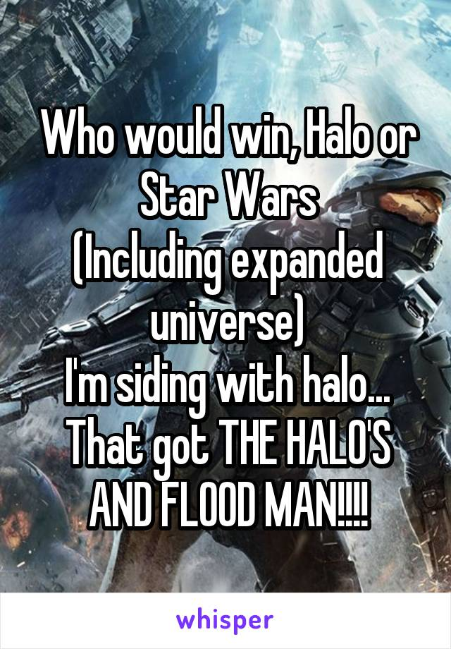 Who would win, Halo or Star Wars (Including expanded universe) I'm siding with halo... That got THE HALO'S AND FLOOD MAN!!!!