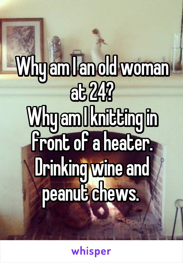 Why am I an old woman at 24? Why am I knitting in front of a heater. Drinking wine and peanut chews.