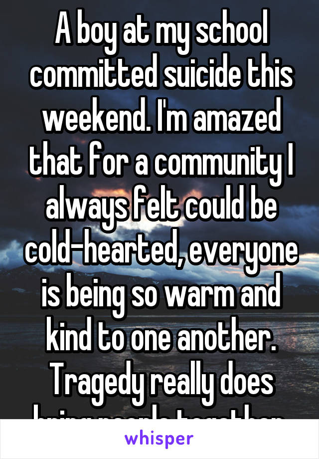 A boy at my school committed suicide this weekend. I'm amazed that for a community I always felt could be cold-hearted, everyone is being so warm and kind to one another. Tragedy really does bring people together.