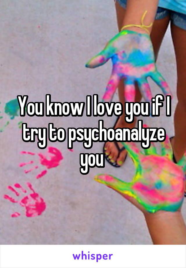 You know I love you if I try to psychoanalyze you