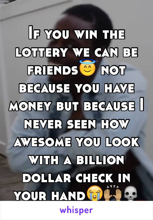 If you win the lottery we can be friends😇 not because you have money but because I never seen how awesome you look with a billion dollar check in your hand😭🙌🏽💀