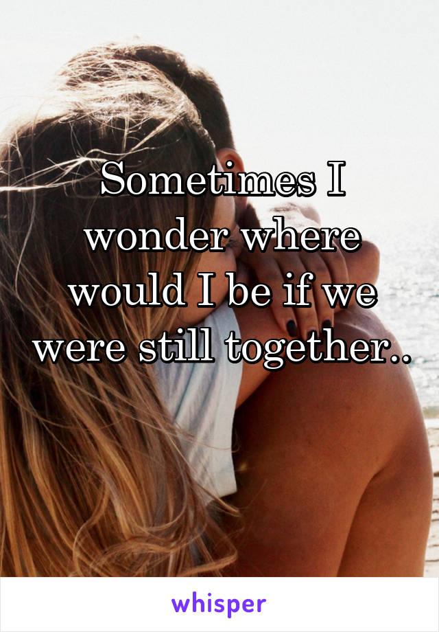 Sometimes I wonder where would I be if we were still together..