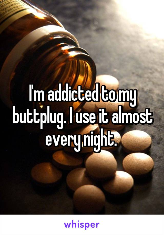 I'm addicted to my buttplug. I use it almost every night.