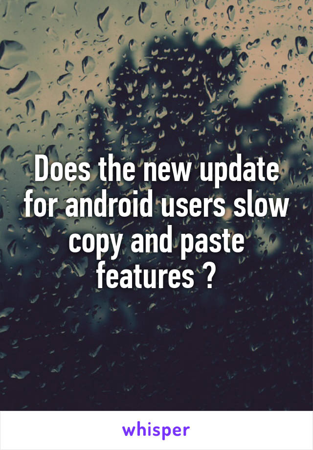 Does the new update for android users slow copy and paste features ?