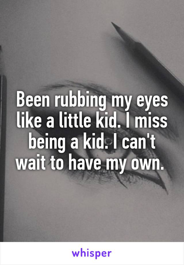 Been rubbing my eyes like a little kid. I miss being a kid. I can't wait to have my own.