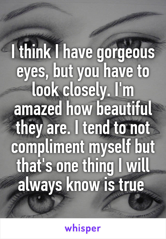 I think I have gorgeous eyes, but you have to look closely. I'm amazed how beautiful they are. I tend to not compliment myself but that's one thing I will always know is true