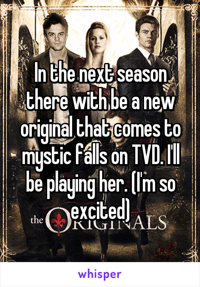In the next season there with be a new original that comes to mystic falls on TVD. I'll be playing her. (I'm so excited)