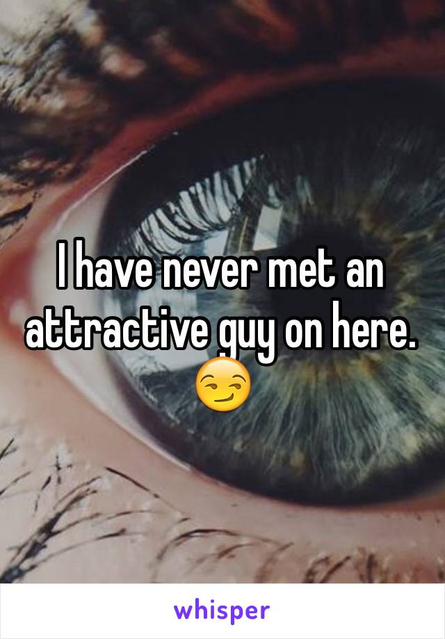 I have never met an attractive guy on here. 😏