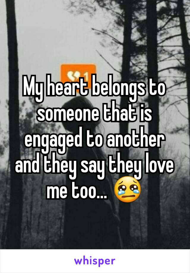 My heart belongs to someone that is engaged to another and they say they love me too... 😢