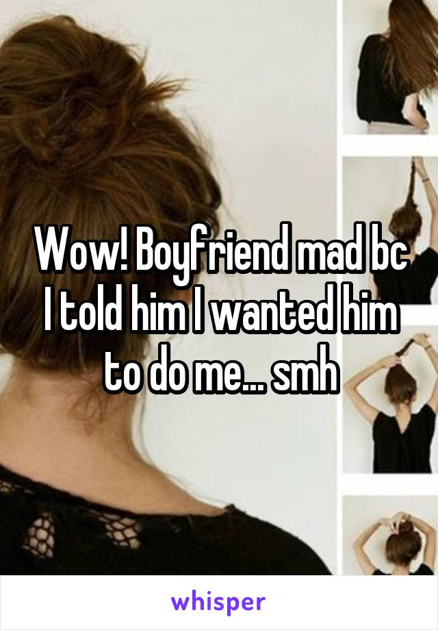 Wow! Boyfriend mad bc I told him I wanted him to do me... smh