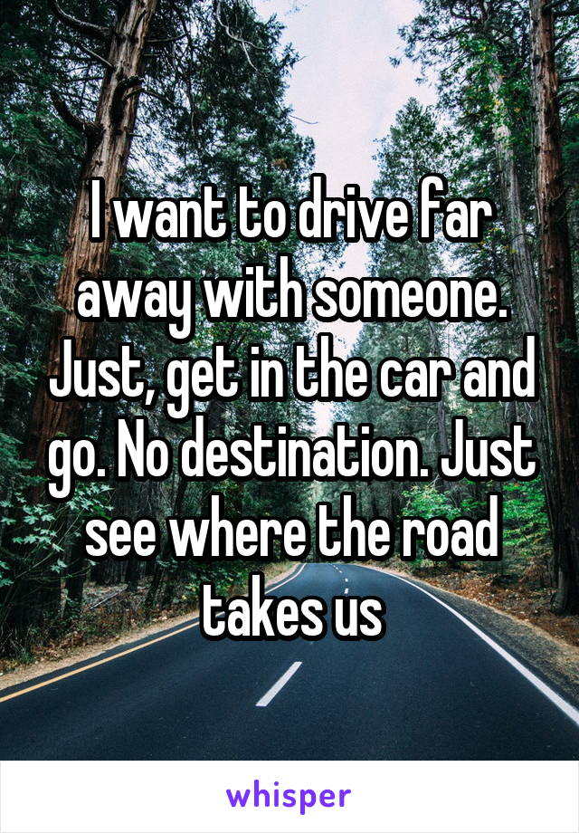 I want to drive far away with someone. Just, get in the car and go. No destination. Just see where the road takes us