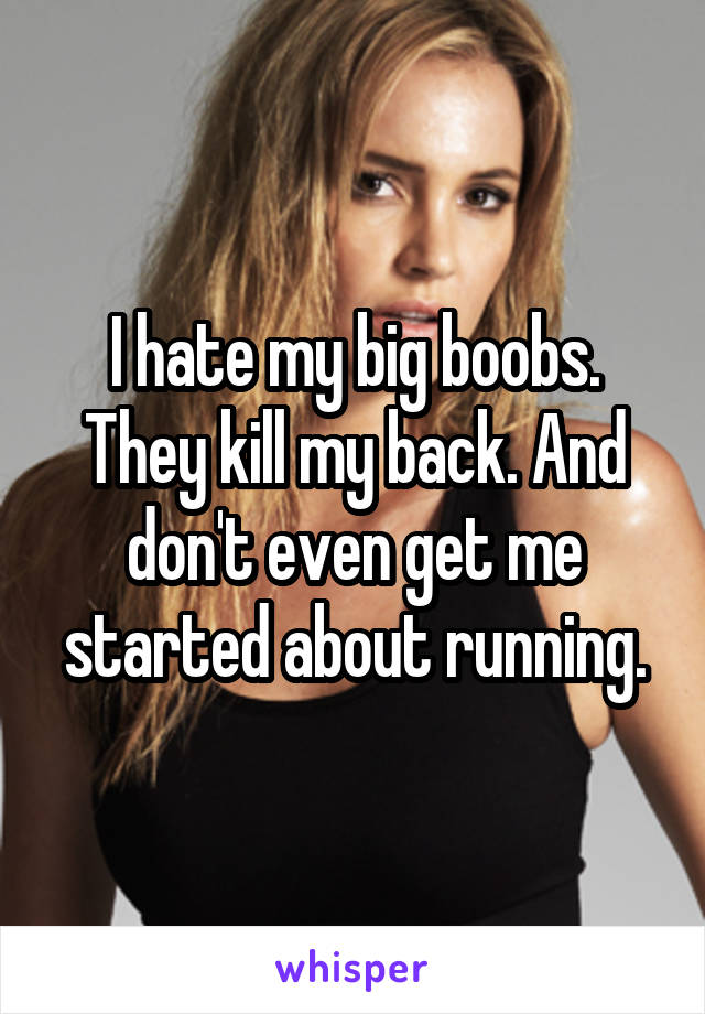 I hate my big boobs. They kill my back. And don't even get me started about running.